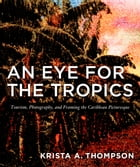 An Eye for the Tropics: Tourism, Photography, and Framing the Caribbean Picturesque by Krista A. Thompson