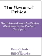 Ethics: The Universal Need for Ethics: Business Is the Perfect Catalyst (The Power of Ethics) by Pete Geissler