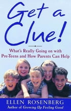 Get a Clue!: What's Really Going On With Pre-Teens and How Parents Can Help by Ellen Rosenberg