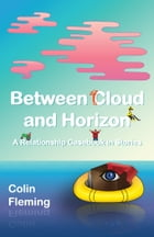 Between Cloud and Horizon: A Relationship Casebook in Stories by Colin Fleming