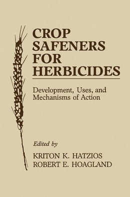 Book Crop Safeners for Herbicides: Development, Uses, and Mechanisms of Action by Hatzios, Kriton