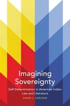 Imagining Sovereignty: Self-Determination in American Indian Law and Literature