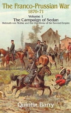 Franco-Prussian War 1870-1871 Volume 1: The Campaign of Sedan: The Campaign Of Sedan. Helmuth Von Moltke And The Overthrow Of The Second Empire by Quintin Barry