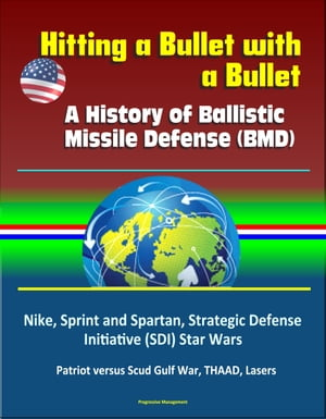 Hitting a Bullet with a Bullet: A History of Ballistic Missile Defense (BMD) - Nike,  Sprint and Spartan,  Strategic Defense Initiative (SDI) Star Wars,