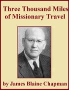 Three Thousand Miles of Missionary Travel by James Blaine Chapman