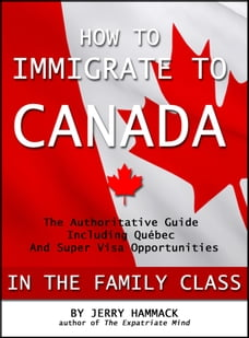 How to Immigrate to Canada in the Family Class: The Authoritative Guide Including Québec and Super…