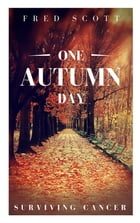 One Autumn Day: Surviving Cancer by Fred Scott