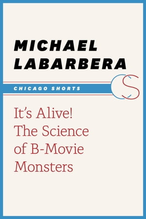 It's Alive!: The Science of B-Movie Monsters by Michael LaBarbera