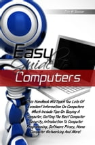 Easy Guide To Computers: This Handbook Will Teach You Lots Of Excellent Information On Computers Which Include Tips On Buying by Dion M. Bauman