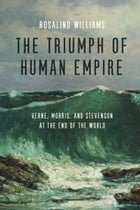 The Triumph of Human Empire: Verne, Morris, and Stevenson at the End of the World by Rosalind Williams