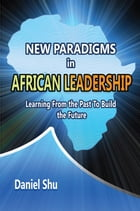 New paradigms in AFRICAN LEADERSHIP: Learning From the Past To Build the Future by Daniel Shu