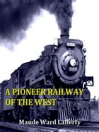 A Pioneer Railway of the West by Maude Ward Lafferty