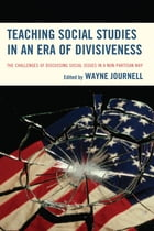 Teaching Social Studies in an Era of Divisiveness: The Challenges of Discussing Social Issues in a Non-Partisan Way by Wayne Journell
