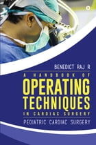 A handbook of operating techniques in cardiac surgery: Pediatric cardiac surgery by Benedict Raj R