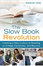 The Slow Book Revolution: Creating a New Culture of Reading on College Campuses and Beyond: Creating a New Culture of Reading on College Campuses and  by Meagan Lacy