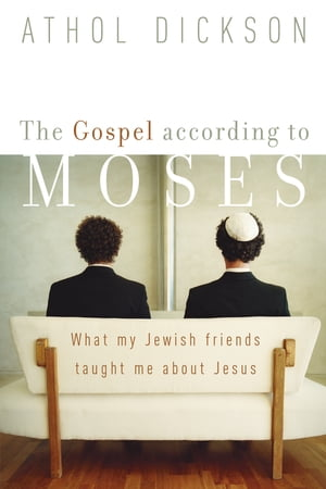 The Gospel according to Moses What My Jewish Friends Taught Me about Jesus