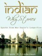 Indian Why Stories Sparks From War Eagle's Lodge-Fire by Frank B.Linderman