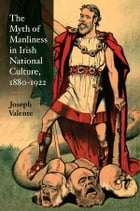 The Myth of Manliness in Irish National Culture, 1880-1922 by Joseph Valente