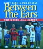 Between the Ears: How to Think Like a Champion by Greg Hatcher
