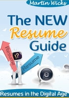 The New Resume Guide: Resumes In The Digital Age by Martin Wicks