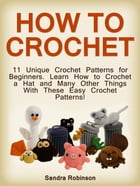 How to Crochet: 11 Unique Crochet Patterns for Beginners. Learn How to Crochet a Hat and Many Other Things With These Easy Crochet Patterns! by Sandra Robinson