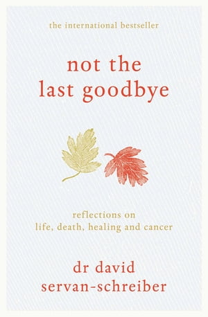 Not the Last Goodbye Reflections on life,  death,  healing and cancer