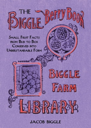 The Biggle Berry Book Small Fruit Facts from Bud to Box Conserved into Understandable Form