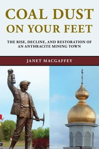 Coal Dust on Your Feet: The Rise, Decline, and Restoration of an Anthracite Mining Town