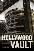 Hollywood Vault: Film Libraries before Home Video by Eric Hoyt