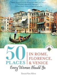 50 Places in Rome, Florence and Venice Every Woman Should Go: Includes Budget Tips, Online…