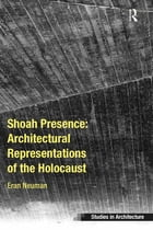 Shoah Presence: Architectural Representations of the Holocaust by Eran Neuman