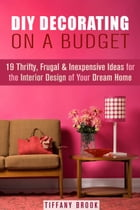 DIY Decorating on a Budget: 19 Thrifty, Frugal & Inexpensive Ideas for the Interior Design of Your Dream Home: Decoration and Design by Tiffany Brook