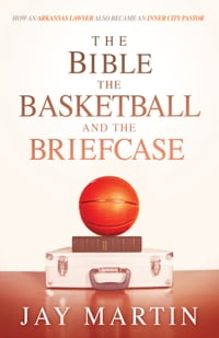 The Bible, The Basketball, and The Briefcase: How An Arkansas Lawyer Also Became An Inner City…