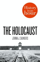 The Holocaust: History in an Hour by Jemma J. Saunders