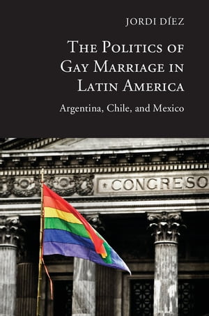 The Politics of Gay Marriage in Latin America Argentina,  Chile,  and Mexico