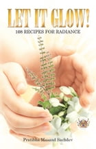 Let it Glow!: 108 Recipes for Radiance