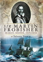 Sir Martin Frobisher: Seaman, Soldier, Explorer by Trow, Taliesin