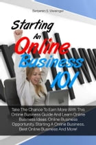 Starting An Online Business 101: Take The Chance To Earn More With This Online Business Guide And Learn Online Business Ideas, Online by Benjamin S. Weisinger