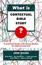 What is Contextual Bible Study?: A Practical Guide with Group Studies for Advent and Lent by John Riches