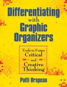 Differentiating with Graphic Organizers: Tools to Foster Critical and Creative Thinking by Patti Drapeau