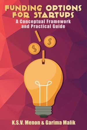 Funding Options for Startups: A Conceptual Framework and Practical Guide by K.S.V. Menon & Garima Malik