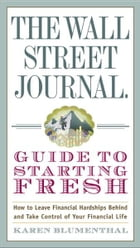 The Wall Street Journal Guide to Starting Fresh: How to Leave Financial Hardships Behind and Take Control of Your Financial Life by Karen Blumenthal