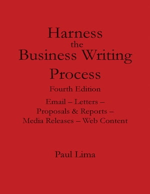 Harness the Business Writing Process: Fourth Edition: Email -- Letters -- Proposals & Reports -- Media Releases -- Web Content by Paul Lima