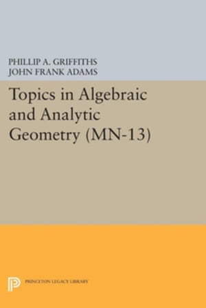 Topics in Algebraic and Analytic Geometry. (MN-13): Notes From a Course of Phillip Griffiths