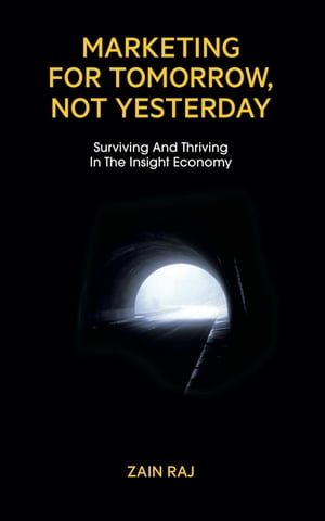 Marketing for Tomorrow, Not Yesterday: Surviving and Thriving in the Insight Economy by Zain Raj