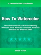 How To Watercolor: A Harvard School Guide To Watercolor Painting, Watercolor Pencil, Watercolor Techniques, Watercolor  by William Beck