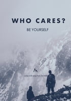 Who Cares? Be Yourself!: Living A life away from the herd by Glenn Seah