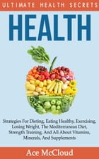 Health: Ultimate Health Secrets: Strategies For Dieting, Eating Healthy, Exercising, Losing Weight, The Mediterranean Diet, Strength Training, And All by Ace McCloud