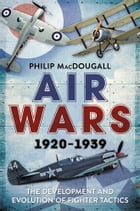 Air Wars 1920-1939: The Development and Evolution of Fighter Tactics by Philip MacDougall