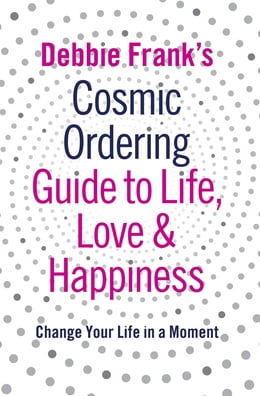 Book Debbie Frank's Cosmic Ordering Guide to Life, Love and Happiness by Debbie Frank